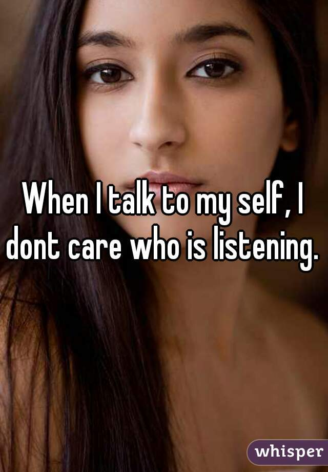 When I talk to my self, I dont care who is listening.