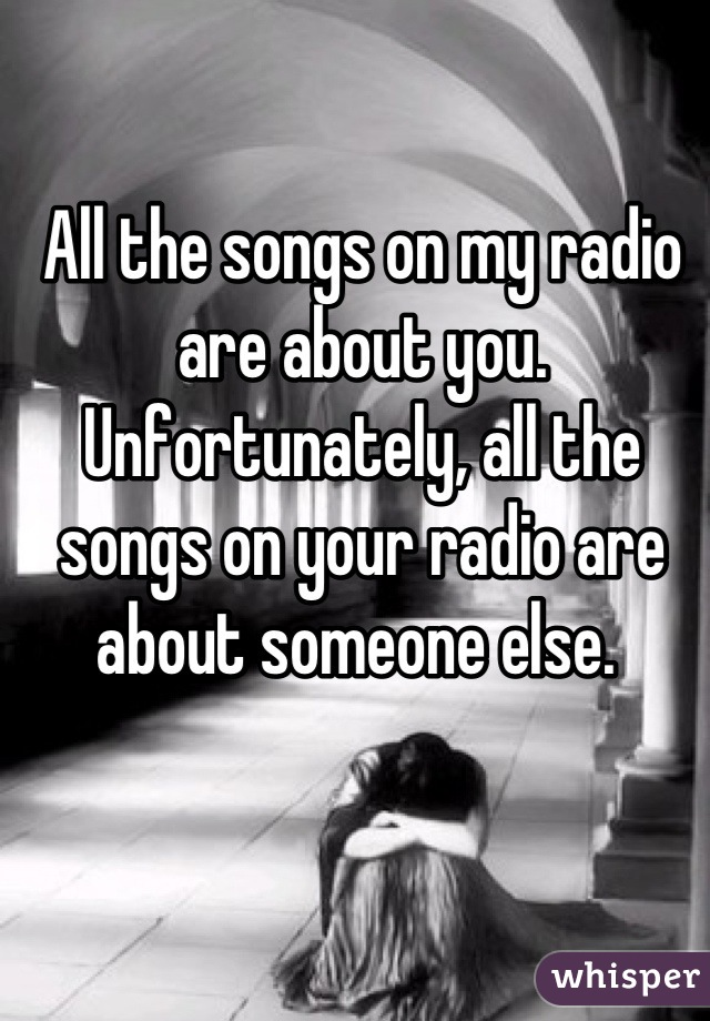 All the songs on my radio are about you.  Unfortunately, all the songs on your radio are about someone else.
