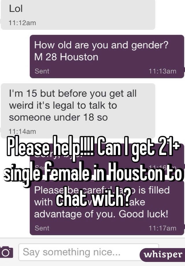 Please help!!!! Can I get 21+ single female in Houston to chat with?