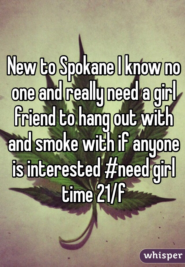 New to Spokane I know no one and really need a girl friend to hang out with and smoke with if anyone is interested #need girl time 21/f