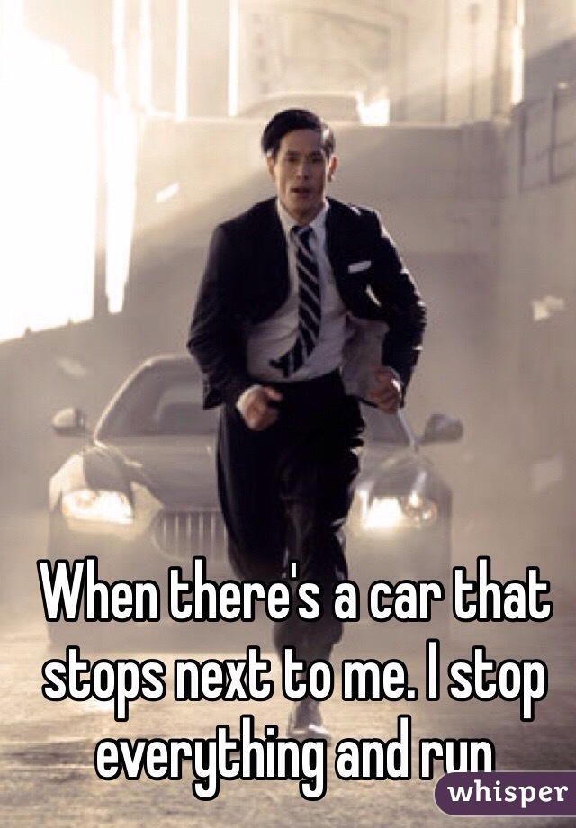 When there's a car that stops next to me. I stop everything and run