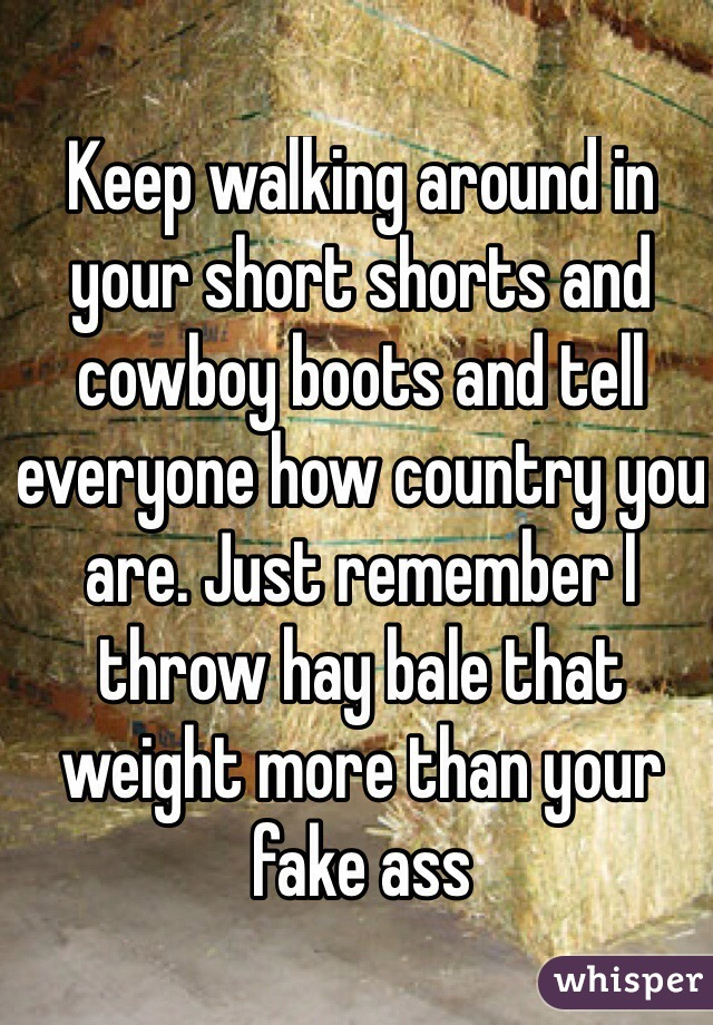 Keep walking around in your short shorts and cowboy boots and tell everyone how country you are. Just remember I throw hay bale that weight more than your fake ass