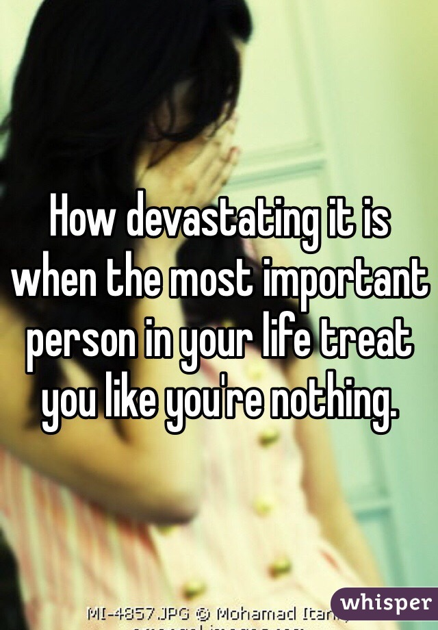 How devastating it is when the most important person in your life treat you like you're nothing.