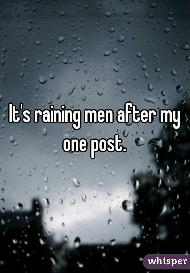 It's raining men after my one post.