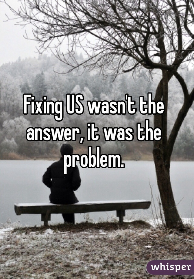 Fixing US wasn't the answer, it was the problem.