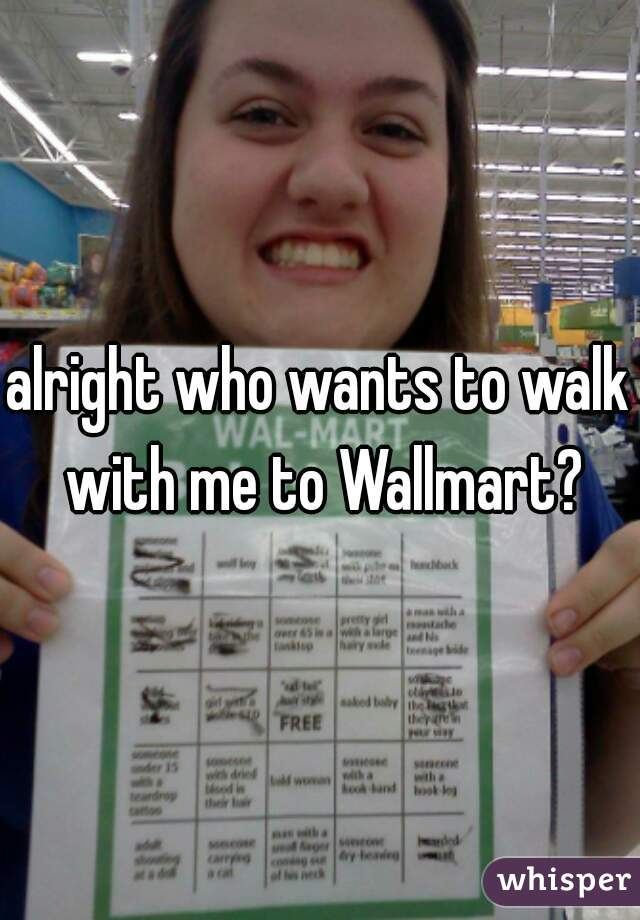 alright who wants to walk with me to Wallmart?