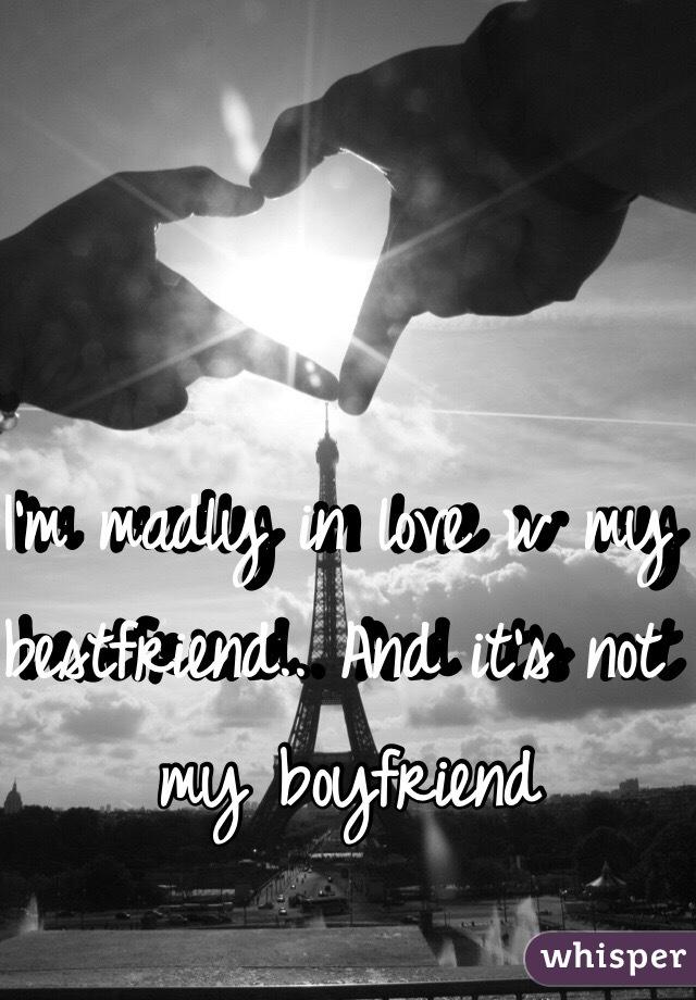 I'm madly in love w my bestfriend.. And it's not my boyfriend
