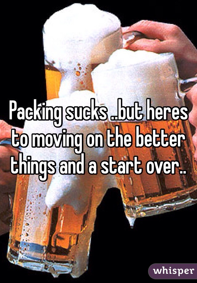 Packing sucks ..but heres to moving on the better things and a start over..