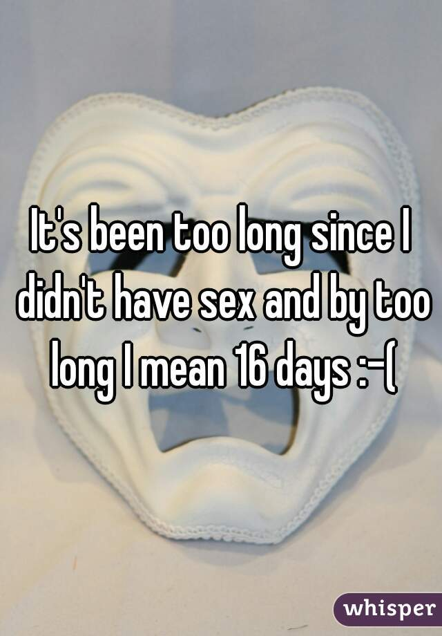 It's been too long since I didn't have sex and by too long I mean 16 days :-(