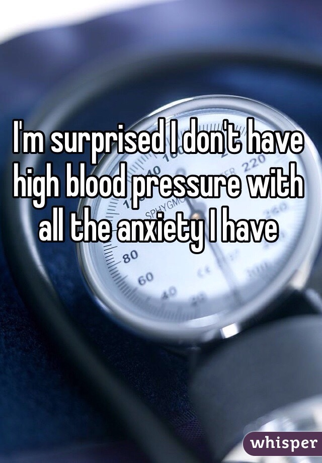 I'm surprised I don't have high blood pressure with all the anxiety I have
