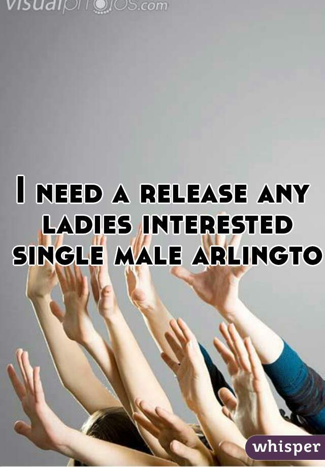 I need a release any ladies interested single male arlington