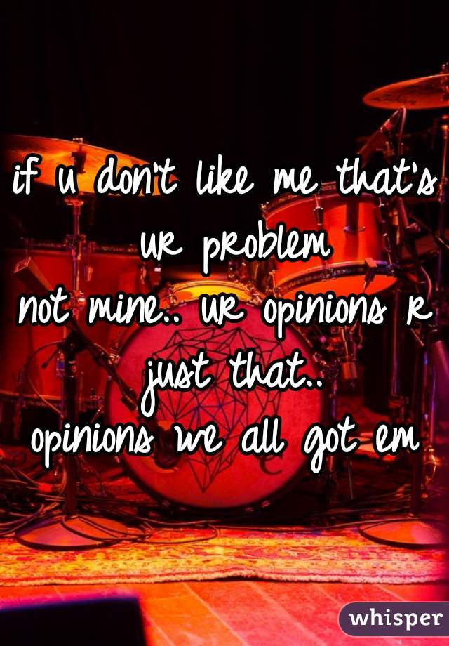 if u don't like me that's ur problem not mine.. ur opinions r just that.. opinions we all got em