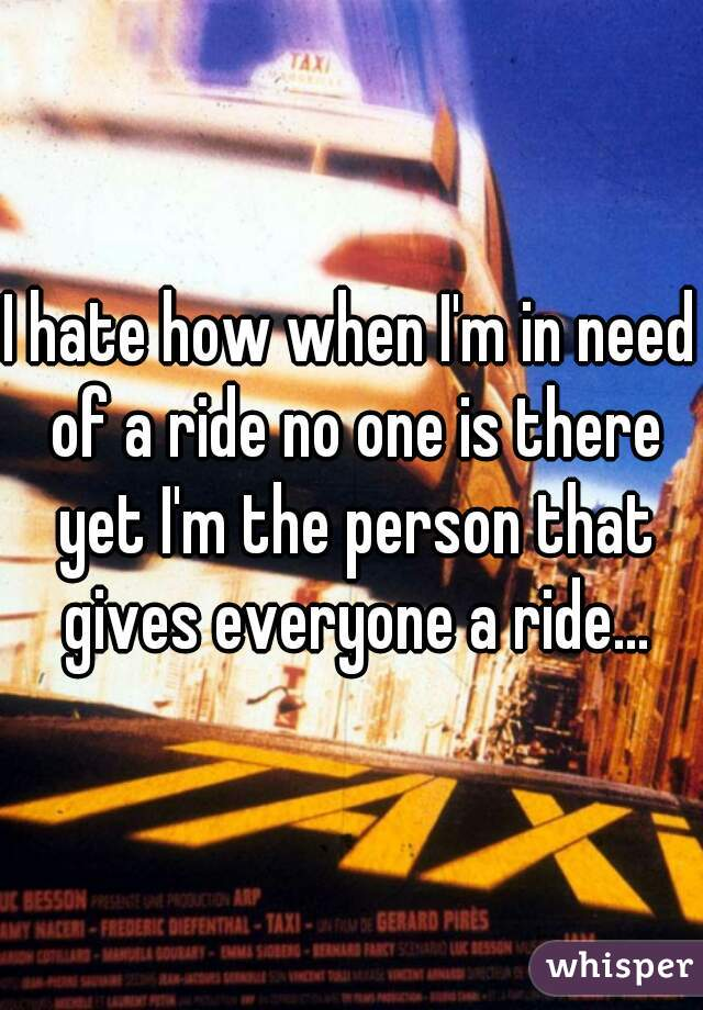 I hate how when I'm in need of a ride no one is there yet I'm the person that gives everyone a ride...