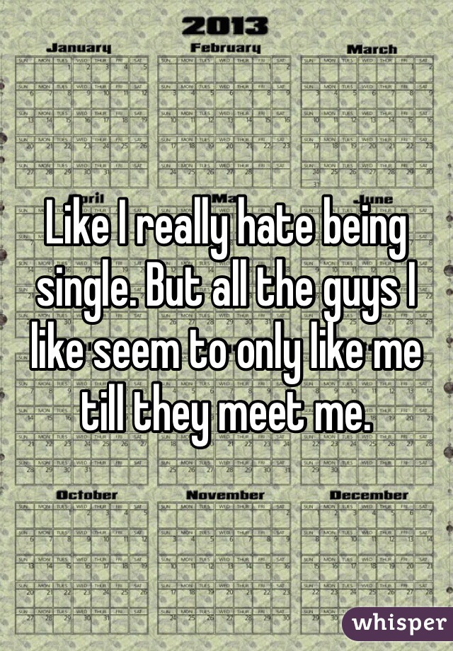 Like I really hate being single. But all the guys I like seem to only like me till they meet me.