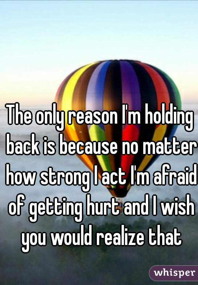 The only reason I'm holding back is because no matter how strong I act I'm afraid of getting hurt and I wish you would realize that