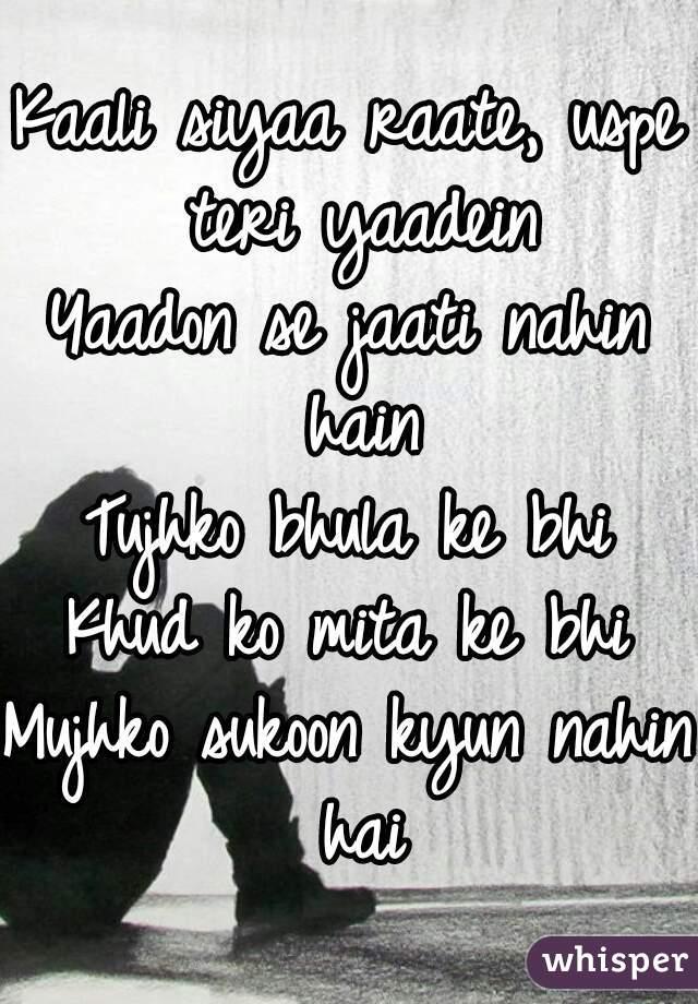 Kaali siyaa raate, uspe teri yaadein Yaadon se jaati nahin hain Tujhko bhula ke bhi Khud ko mita ke bhi Mujhko sukoon kyun nahin hai