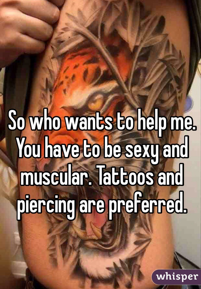So who wants to help me. You have to be sexy and muscular. Tattoos and piercing are preferred.