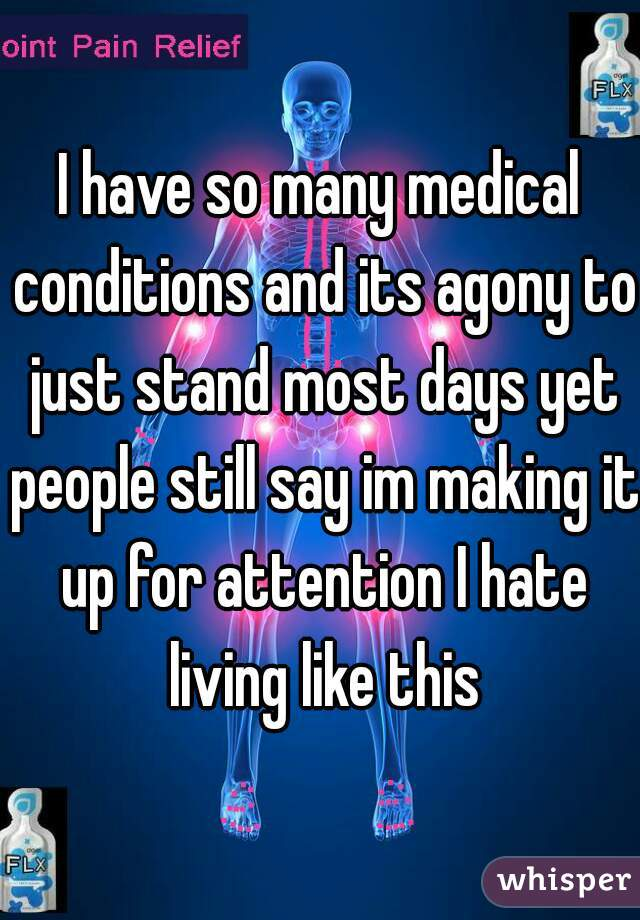I have so many medical conditions and its agony to just stand most days yet people still say im making it up for attention I hate living like this