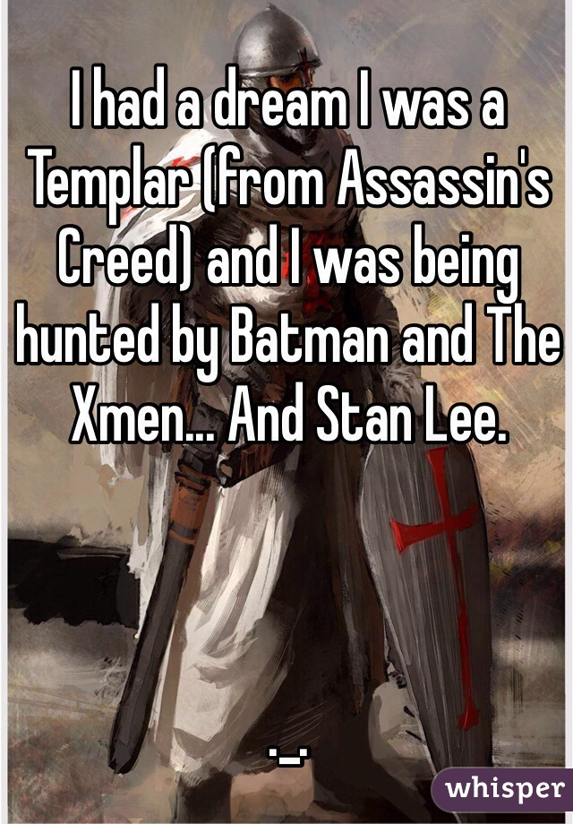 I had a dream I was a Templar (from Assassin's Creed) and I was being hunted by Batman and The Xmen... And Stan Lee.    ._.