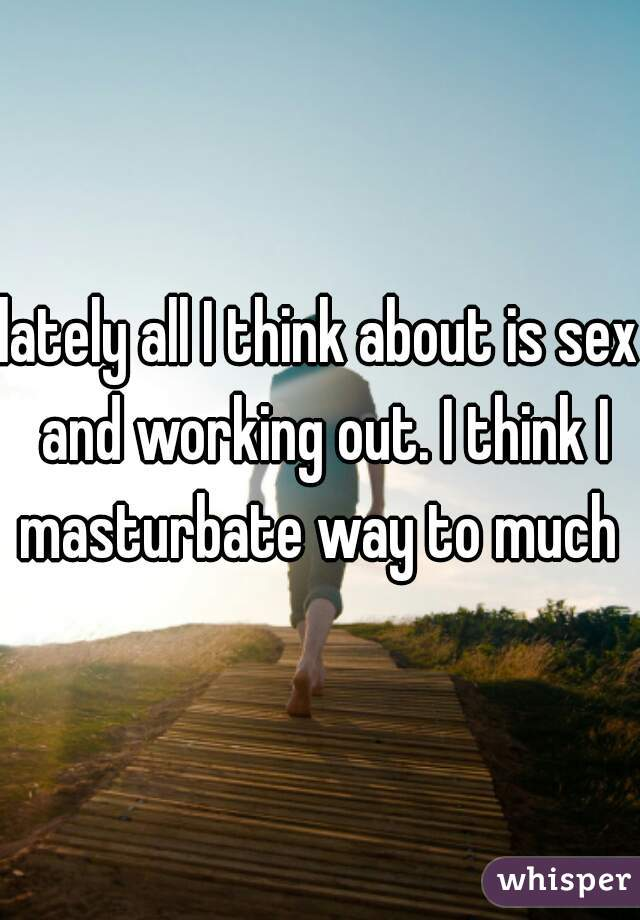 lately all I think about is sex and working out. I think I masturbate way to much