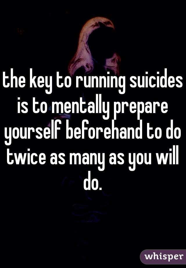 the key to running suicides is to mentally prepare yourself beforehand to do twice as many as you will do.