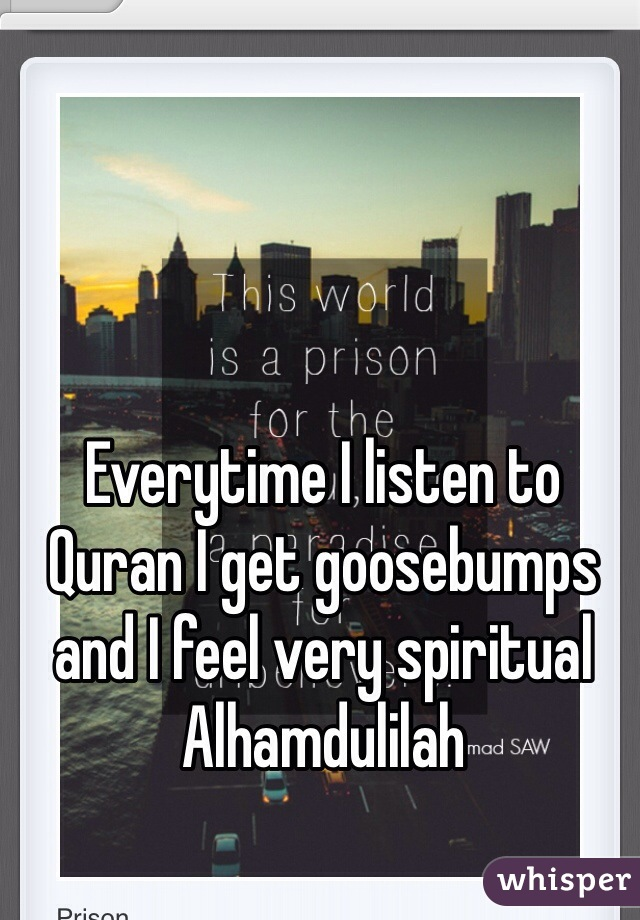 Everytime I listen to Quran I get goosebumps and I feel very spiritual Alhamdulilah
