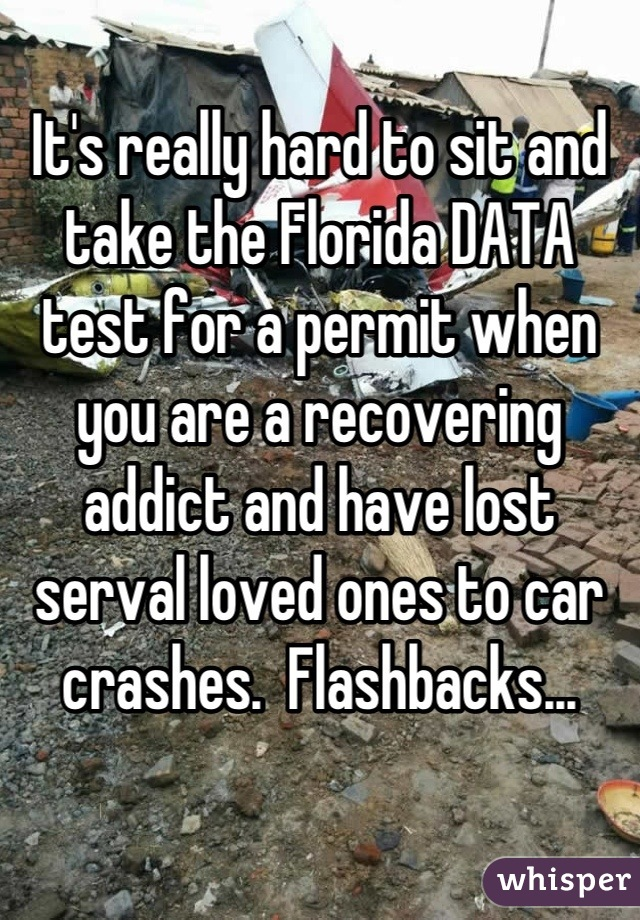 It's really hard to sit and take the Florida DATA test for a permit when you are a recovering addict and have lost serval loved ones to car crashes.  Flashbacks...