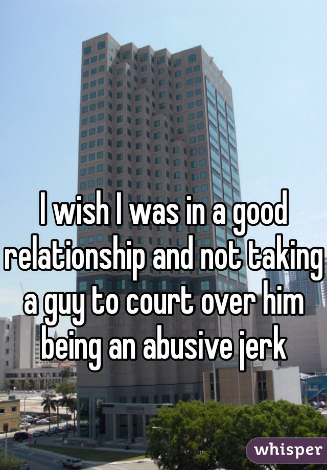 I wish I was in a good relationship and not taking a guy to court over him being an abusive jerk