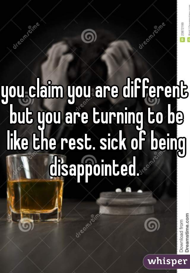 you claim you are different but you are turning to be like the rest. sick of being disappointed.