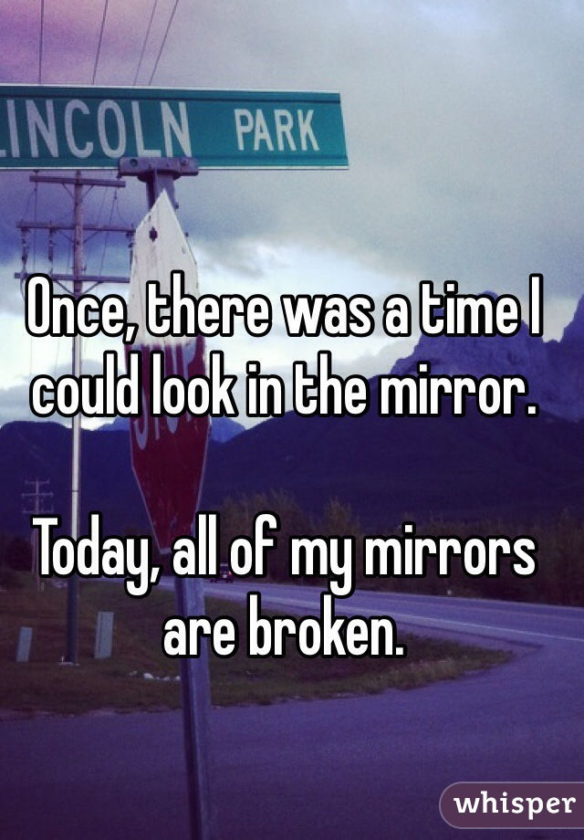 Once, there was a time I could look in the mirror.   Today, all of my mirrors are broken.