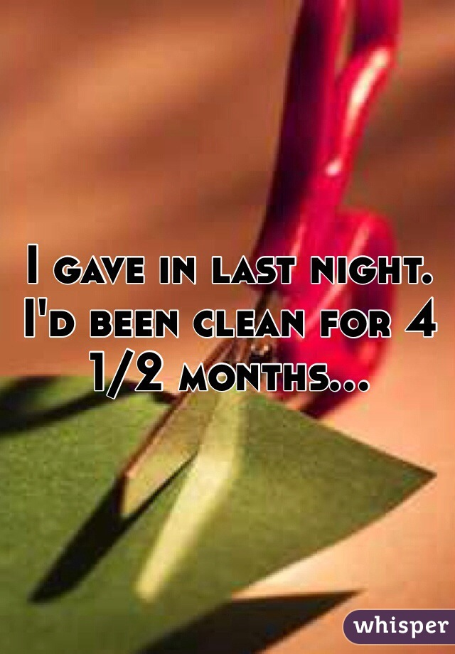 I gave in last night. I'd been clean for 4 1/2 months...