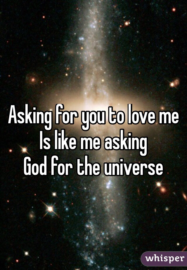Asking for you to love me  Is like me asking  God for the universe