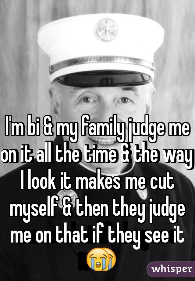 I'm bi & my family judge me on it all the time & the way I look it makes me cut myself & then they judge me on that if they see it😭