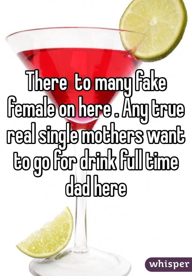 There  to many fake female on here . Any true real single mothers want to go for drink full time dad here