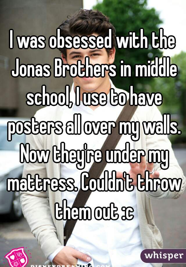 I was obsessed with the Jonas Brothers in middle school, I use to have posters all over my walls. Now they're under my mattress. Couldn't throw them out :c