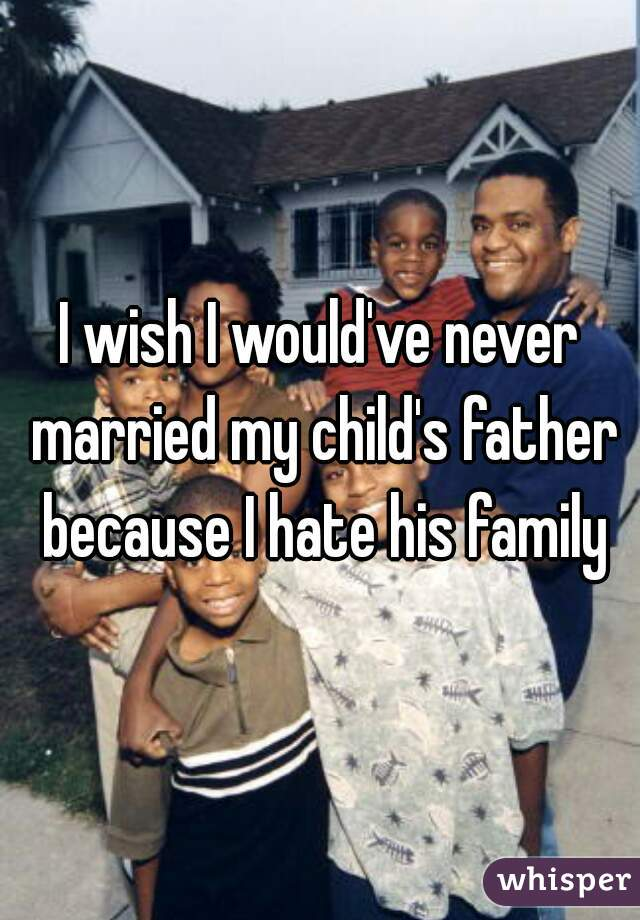 I wish I would've never married my child's father because I hate his family