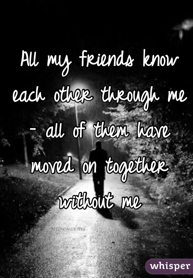 All my friends know each other through me - all of them have moved on together without me