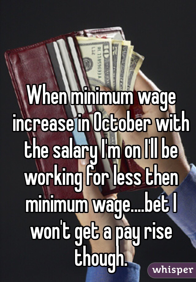 When minimum wage increase in October with the salary I'm on I'll be working for less then minimum wage....bet I won't get a pay rise though.