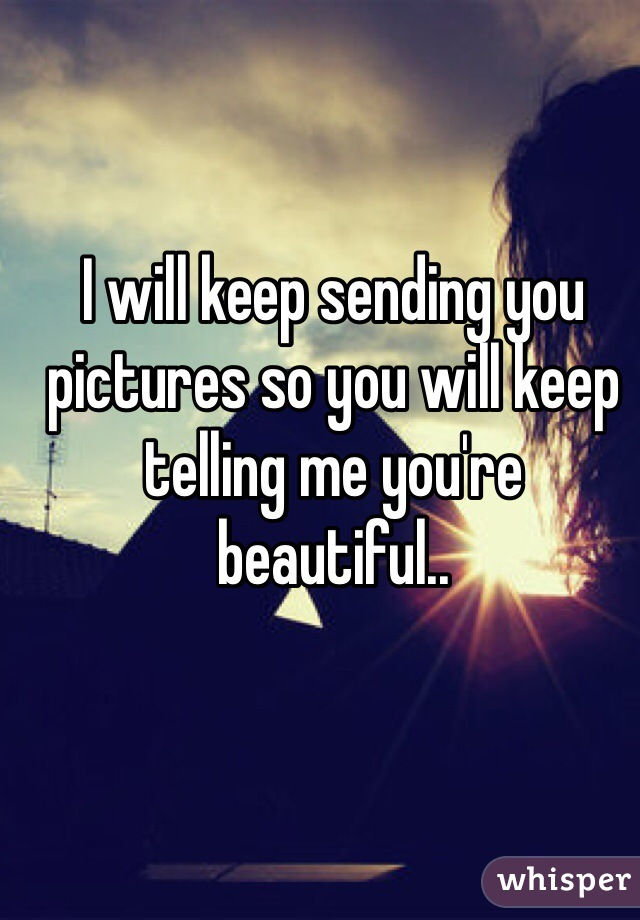 I will keep sending you pictures so you will keep telling me you're beautiful..