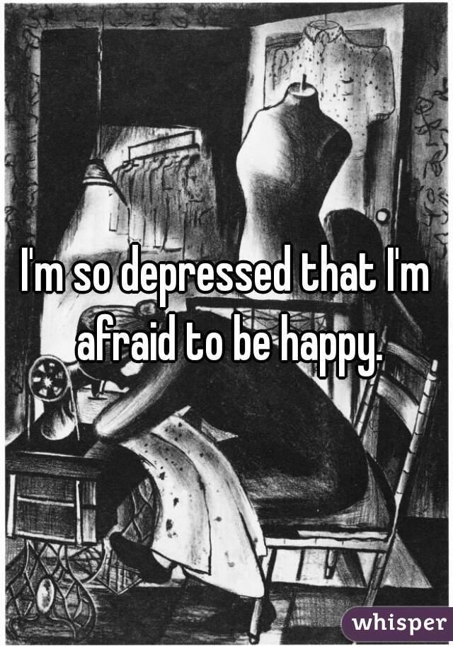 I'm so depressed that I'm afraid to be happy.