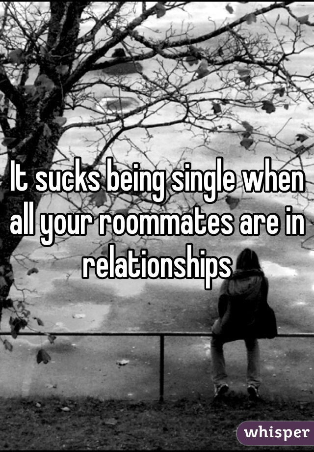 It sucks being single when all your roommates are in relationships
