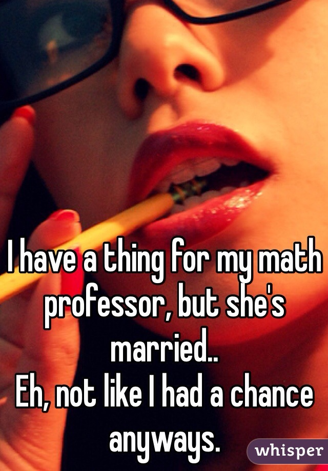 I have a thing for my math professor, but she's married.. Eh, not like I had a chance anyways.