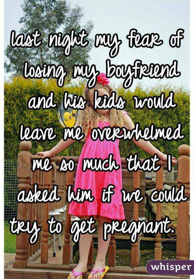 last night my fear of losing my boyfriend and his kids would leave me overwhelmed me so much that I asked him if we could try to get pregnant.