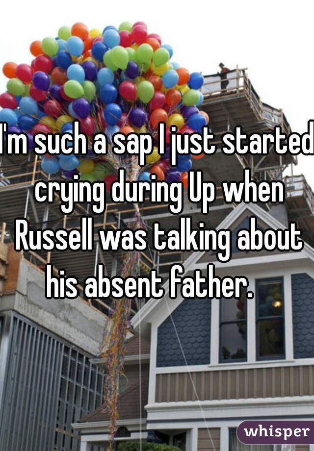 I'm such a sap I just started crying during Up when Russell was talking about his absent father.
