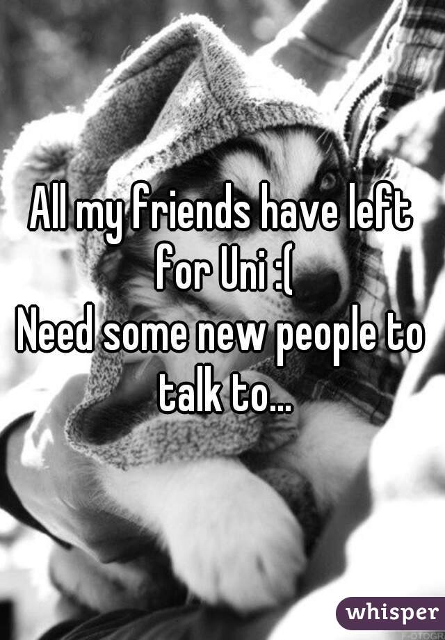 All my friends have left for Uni :( Need some new people to talk to...