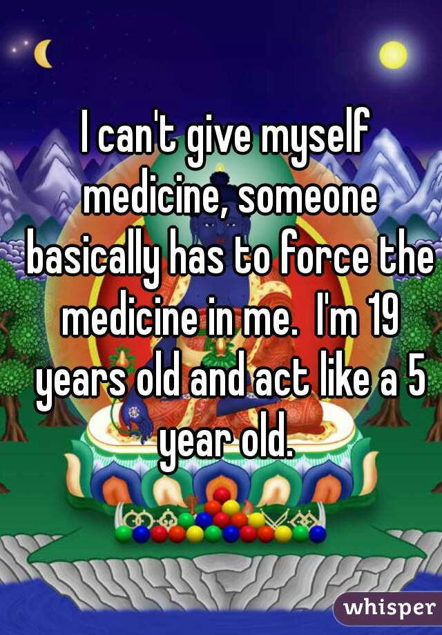 I can't give myself medicine, someone basically has to force the medicine in me.  I'm 19 years old and act like a 5 year old.