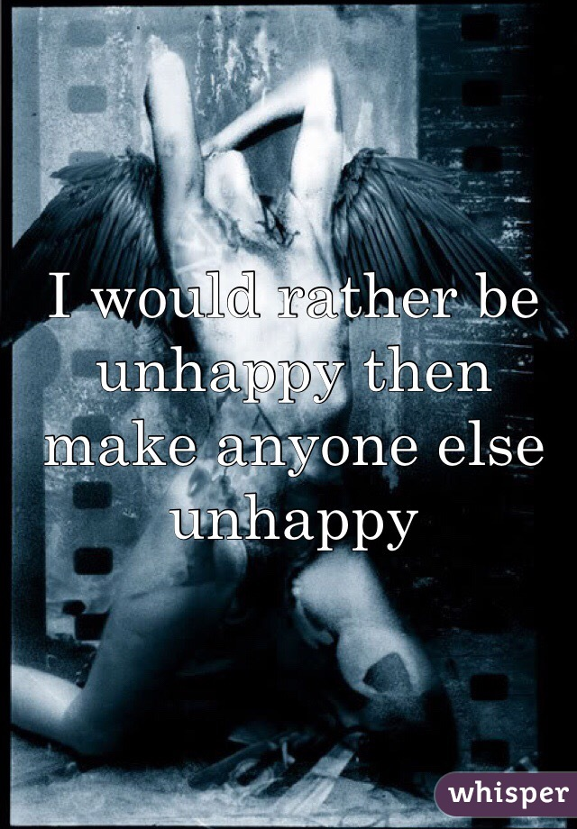 I would rather be unhappy then make anyone else unhappy