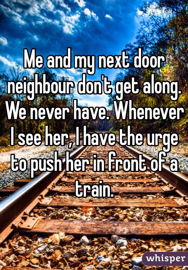 Me and my next door neighbour don't get along. We never have. Whenever I see her, I have the urge to push her in front of a train.