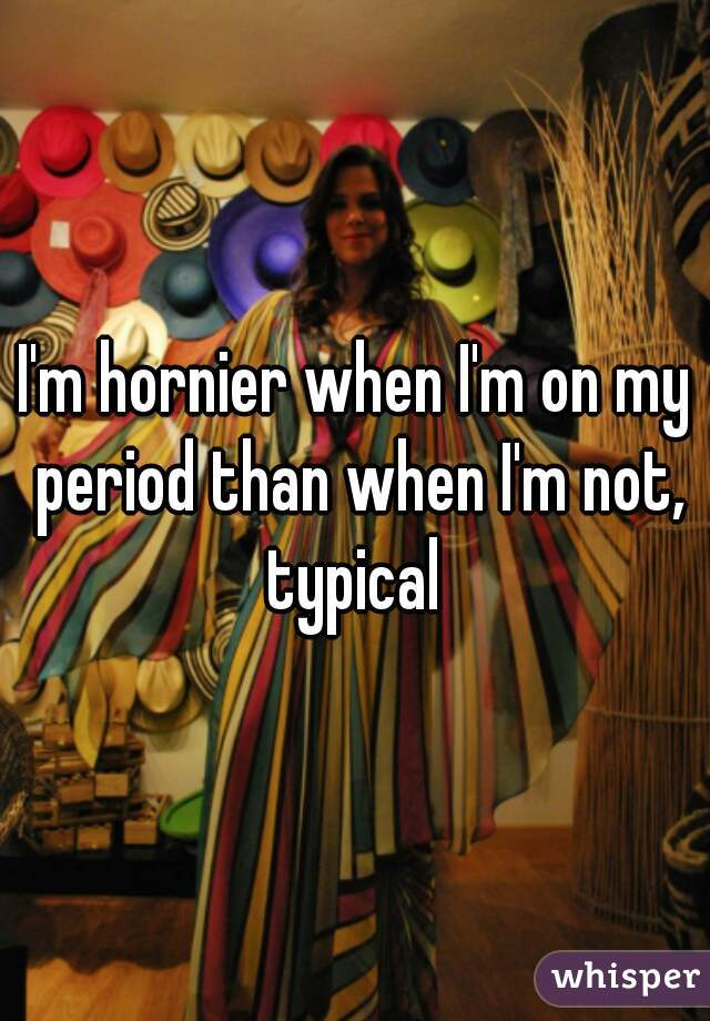 I'm hornier when I'm on my period than when I'm not, typical