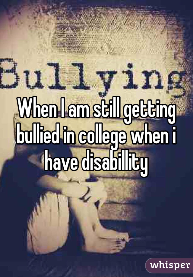 When I am still getting bullied in college when i have disabillity